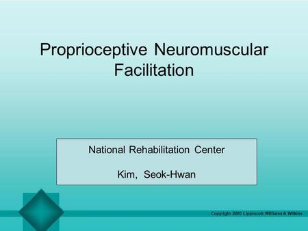 Copyright 2005 Lippincott Williams & Wilkins Proprioceptive Neuromuscular Facilitation National Rehabilitation Center Kim, Seok-Hwan.