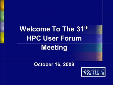 Welcome To The 31 th HPC User Forum Meeting October 16, 2008.