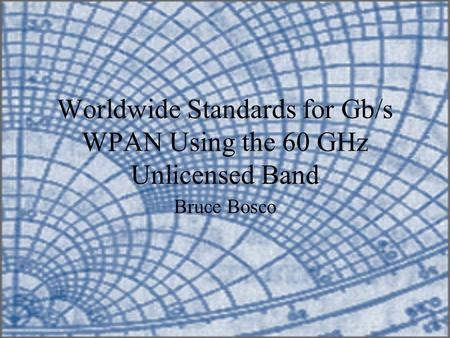Worldwide Standards for Gb/s WPAN Using the 60 GHz Unlicensed Band Bruce Bosco.