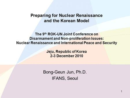 Preparing for Nuclear Renaissance and the Korean Model The 9 th ROK-UN Joint Conference on Disarmament and Non-proliferation Issues: Nuclear Renaissance.