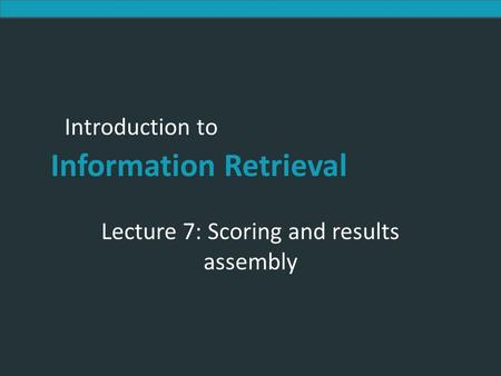 Introduction to Information Retrieval Introduction to Information Retrieval Lecture 7: Scoring and results assembly.