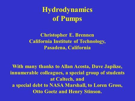 Hydrodynamics of Pumps Christopher E. Brennen California Institute of Technology, Pasadena, California With many thanks to Allan Acosta, Dave Japikse,