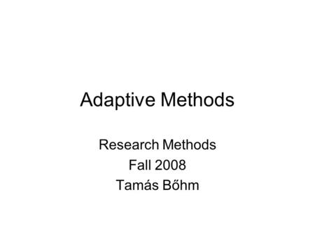 Adaptive Methods Research Methods Fall 2008 Tamás Bőhm.