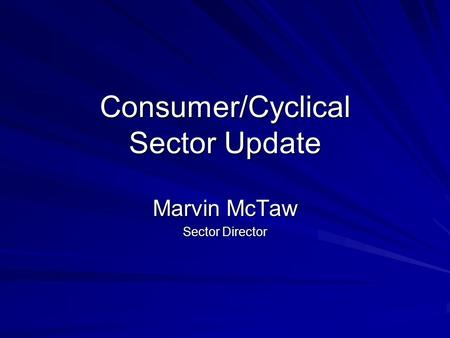 Consumer/Cyclical Sector Update Marvin McTaw Sector Director.