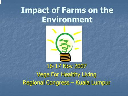 16-17 Nov 2007 Vege For Healthy Living Regional Congress – Kuala Lumpur Impact of Farms on the Environment.