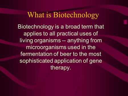 What is Biotechnology Biotechnology is a broad term that applies to all practical uses of living organisms -- anything from microorganisms used in the.