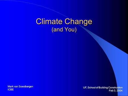 Climate Change (and You) UF, School of Building Construction Feb 3, 2004 Mark van Soestbergen ICBE.