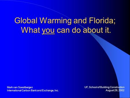 Global Warming and Florida; What you can do about it. UF, School of Building Construction August 29, 2002 Mark van Soestbergen International Carbon Bank.