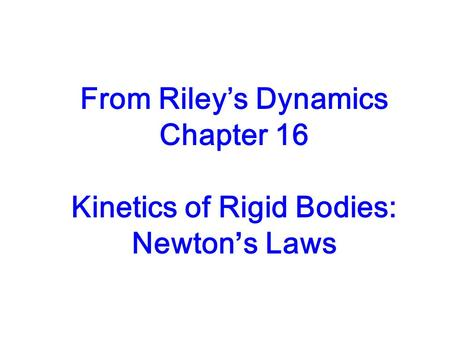 From Rileys Dynamics Chapter 16 Kinetics of Rigid Bodies: Newtons Laws.