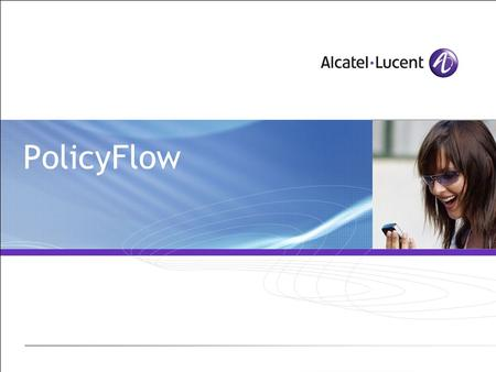 PolicyFlow. All Rights Reserved © Alcatel-Lucent 2007 2 | PolicyFlow Module Objectives PolicyFlow syntax and files Understand the way a PolicyChain is.