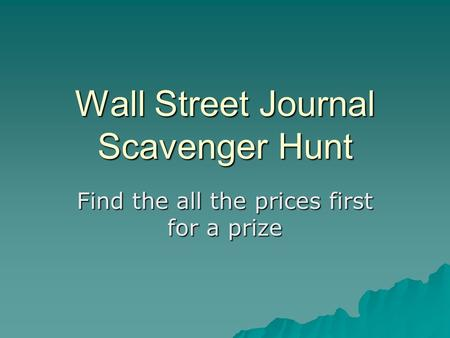 Wall Street Journal Scavenger Hunt Find the all the prices first for a prize.