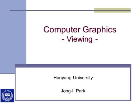 Computer Graphics - Viewing - Hanyang University Jong-Il Park.