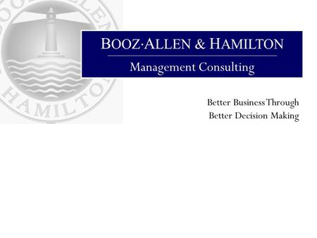 B OOZ A LLEN & H AMILTON Management Consulting Better Business Through Better Decision Making.