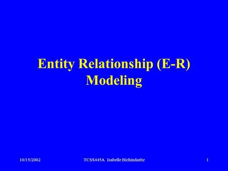 10/15/2002TCSS445A Isabelle Bichindaritz1 Entity Relationship (E-R) Modeling.