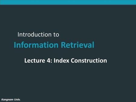 Introduction to Information Retrieval Kangnam Univ. Introduction to Information Retrieval Kangnam Univ. Lecture 4: Index Construction.