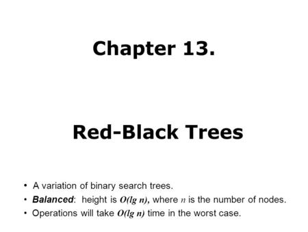 Chapter 13. Red-Black Trees A variation of binary search trees. Balanced: height is O(lg n), where n is the number of nodes. Operations will take O(lg.
