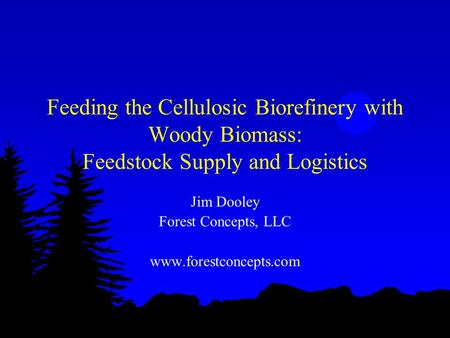 Feeding the Cellulosic Biorefinery with Woody Biomass: Feedstock Supply and Logistics Jim Dooley Forest Concepts, LLC www.forestconcepts.com.