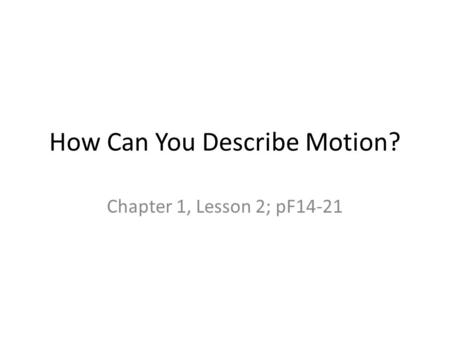 How Can You Describe Motion? Chapter 1, Lesson 2; pF14-21.