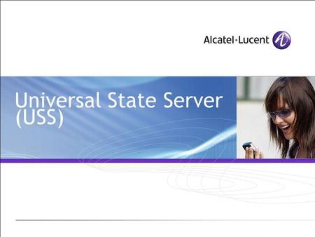 Universal State Server (USS). All Rights Reserved © Alcatel-Lucent 2007 2 | USS Module Objetives Get to know the way it works and its utility How to configure.