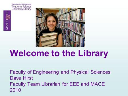 Welcome to the Library Faculty of Engineering and Physical Sciences Dave Hirst Faculty Team Librarian for EEE and MACE 2010.