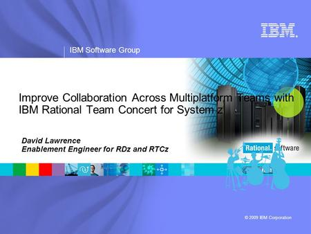 ® IBM Software Group © 2009 IBM Corporation Improve Collaboration Across Multiplatform Teams with IBM Rational Team Concert for System z David Lawrence.