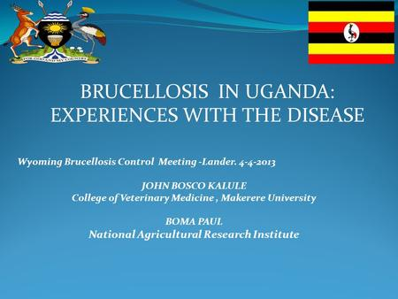 BRUCELLOSIS IN UGANDA: EXPERIENCES WITH THE DISEASE Wyoming Brucellosis Control Meeting -Lander. 4-4-2013 JOHN BOSCO KALULE College of Veterinary Medicine,
