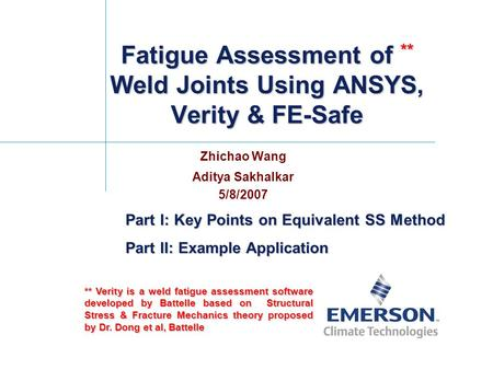 Fatigue Assessment of ** Weld Joints Using ANSYS, Verity & FE-Safe Zhichao Wang Aditya Sakhalkar 5/8/2007 ** Verity is a weld fatigue assessment software.