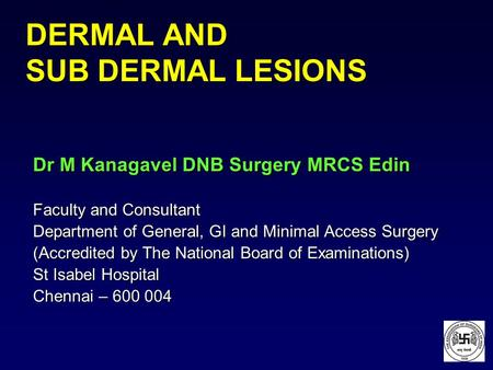 DERMAL AND SUB DERMAL LESIONS Dr M Kanagavel DNB Surgery MRCS Edin Faculty and Consultant Department of General, GI and Minimal Access Surgery (Accredited.