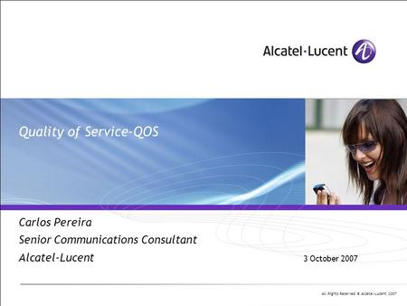 All Rights Reserved © Alcatel-Lucent 2007 Quality of Service-QOS Carlos Pereira Senior Communications Consultant Alcatel-Lucent 3 October 2007.