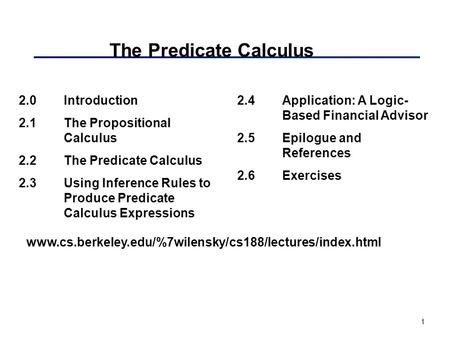 1 The Predicate Calculus 2.0Introduction 2.1The Propositional Calculus 2.2The Predicate Calculus 2.3Using Inference Rules to Produce Predicate Calculus.