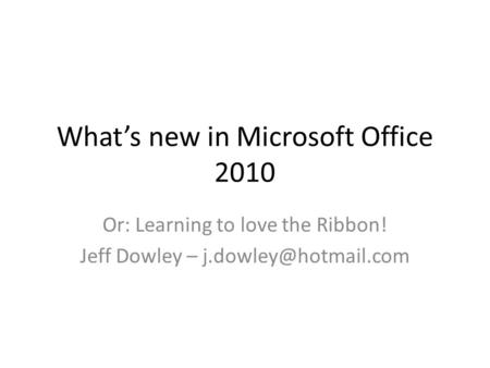 Whats new in Microsoft Office 2010 Or: Learning to love the Ribbon! Jeff Dowley –