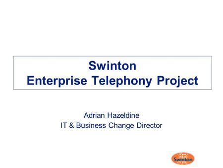 Swinton Enterprise Telephony Project Adrian Hazeldine IT & Business Change Director.