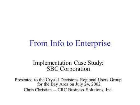 From Info to Enterprise Implementation Case Study: SBC Corporation Presented to the Crystal Decisions Regional Users Group for the Bay Area on July 24,