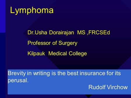 Lymphoma Dr.Usha Dorairajan MS,FRCSEd Professor of Surgery Kilpauk Medical College Brevity in writing is the best insurance for its perusal. Rudolf Virchow.