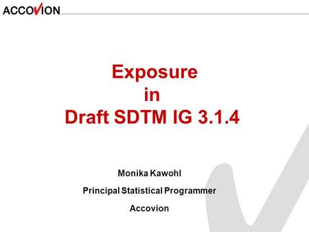 Monika Kawohl Principal Statistical Programmer Accovion Exposure in Draft SDTM IG 3.1.4.