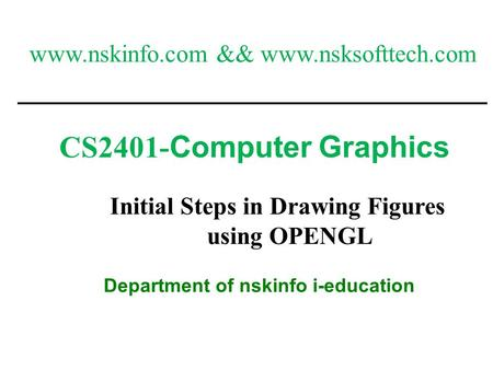 1 CS2401- Computer Graphics Department of nskinfo i-education Initial Steps in Drawing Figures using OPENGL www.nskinfo.com && www.nsksofttech.com.