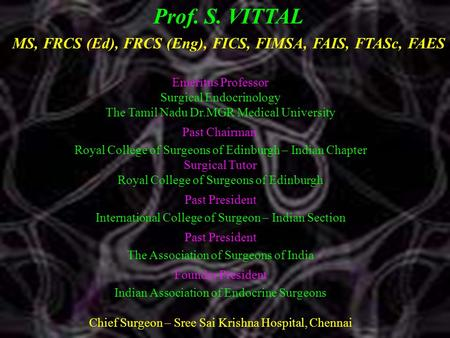 Prof. S. VITTAL MS, FRCS (Ed), FRCS (Eng), FICS, FIMSA, FAIS, FTASc, FAES Emeritus Professor Surgical Endocrinology The Tamil Nadu Dr.MGR Medical University.