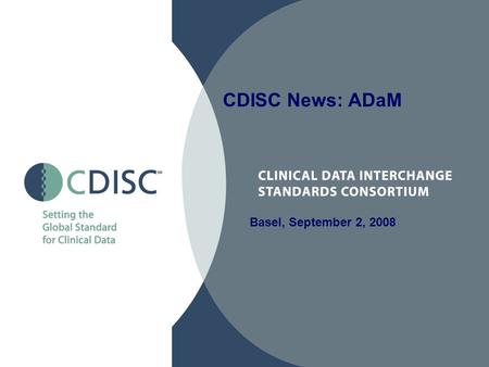 Basel, September 2, 2008 CDISC News: ADaM 2 Analysis Data Model Modifications in Version 2.1 (Draft) Comments ADaM Implementation Guide (Draft 1.0) –Introduction.