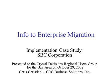 Info to Enterprise Migration Implementation Case Study: SBC Corporation Presented to the Crystal Decisions Regional Users Group for the Bay Area on October.