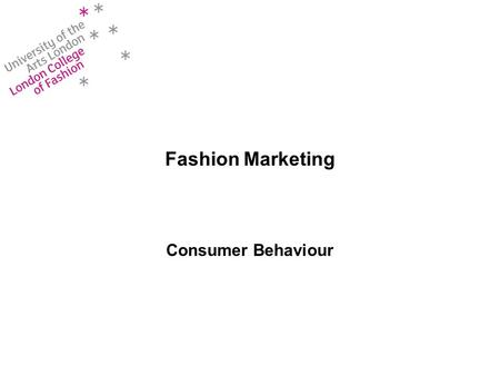 Fashion Marketing Consumer Behaviour. Learning Objectives At the end of this session, you will understand: –The consumer decision making process –The.