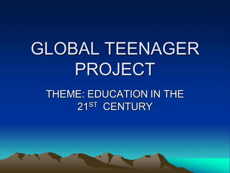 GLOBAL TEENAGER PROJECT THEME: EDUCATION IN THE 21ST CENTURY.