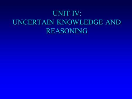 UNIT IV: UNCERTAIN KNOWLEDGE AND REASONING. Uncertain Knowledge and Reasoning Uncertainty Review of Probability Probabilistic Reasoning Bayesian networks.