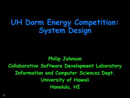 (1) UH Dorm Energy Competition: System Design Philip Johnson Collaborative Software Development Laboratory Information and Computer Sciences Dept. University.