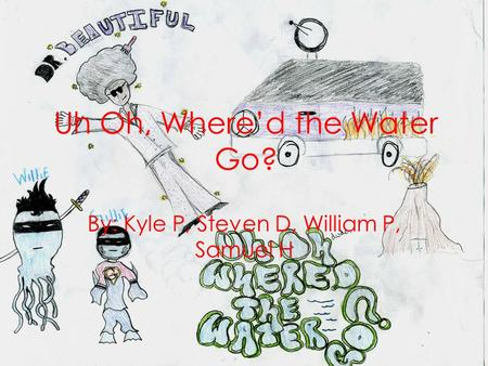 Uh Oh, Whered the Water Go? By: Kyle P, Steven D, William P, Samuel H.