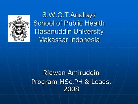 S.W.O.T.Analisys School of Public Health Hasanuddin University Makassar Indonesia Ridwan Amiruddin Program MSc.PH & Leads. 2008.