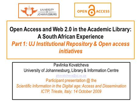 Open Access and Web 2.0 in the Academic Library: A South African Experience Part 1: UJ Institutional Repository & Open access initiatives Pavlinka Kovatcheva.