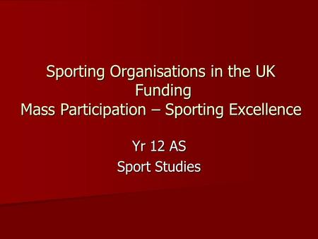 Sporting Organisations in the UK Funding Mass Participation – Sporting Excellence Yr 12 AS Sport Studies.