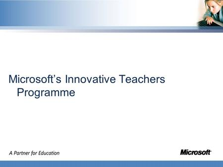 Microsofts Innovative Teachers Programme. Learner Creator Developer Objectives Shares innovation through VCTs Facilitates global communities of practice.