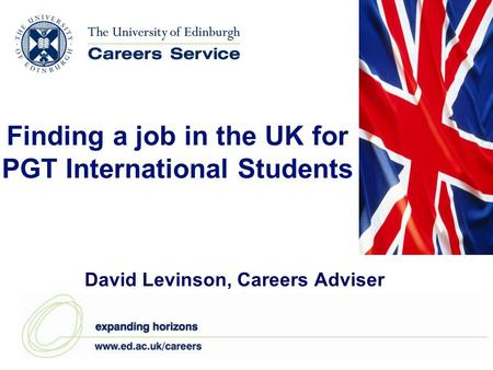 Finding a job in the UK for PGT International Students David Levinson, Careers Adviser.