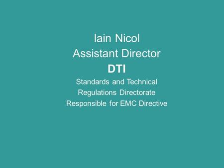 Iain Nicol Assistant Director DTI Standards and Technical Regulations Directorate Responsible for EMC Directive.